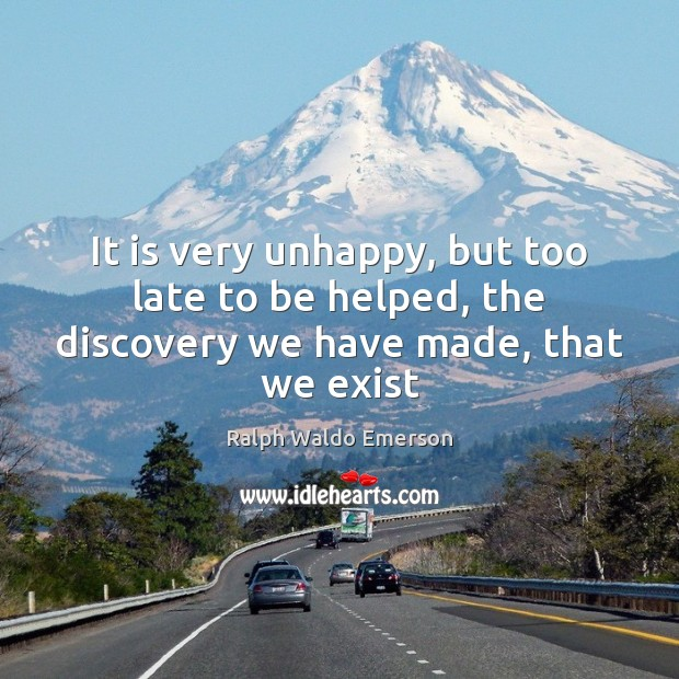 It is very unhappy, but too late to be helped, the discovery we have made, that we exist Image