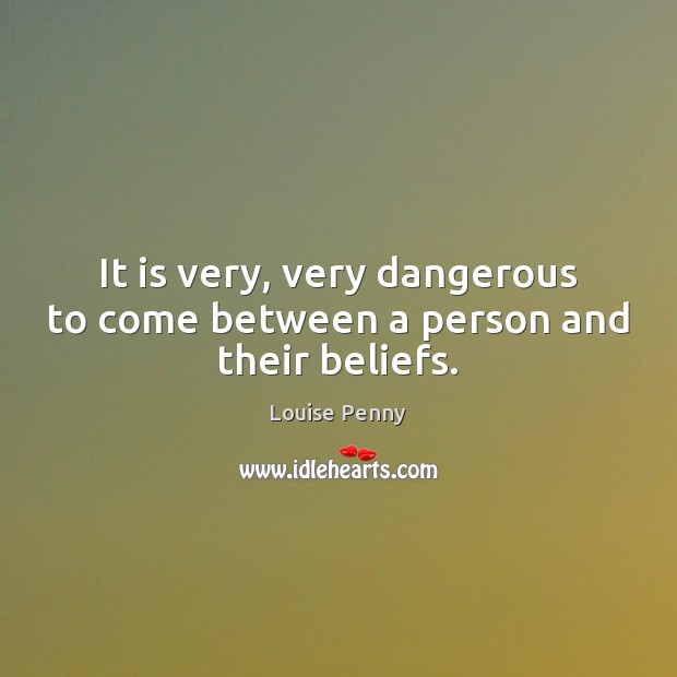 It is very, very dangerous to come between a person and their beliefs. Image