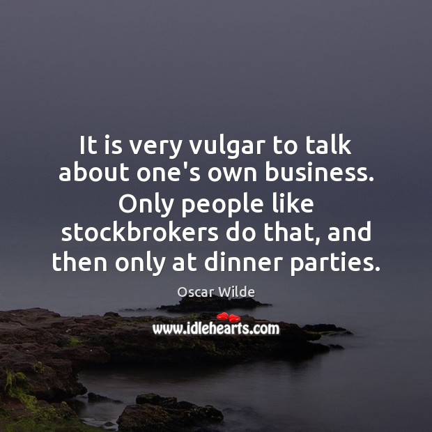 It is very vulgar to talk about one's own business. Only people Oscar Wilde Picture Quote