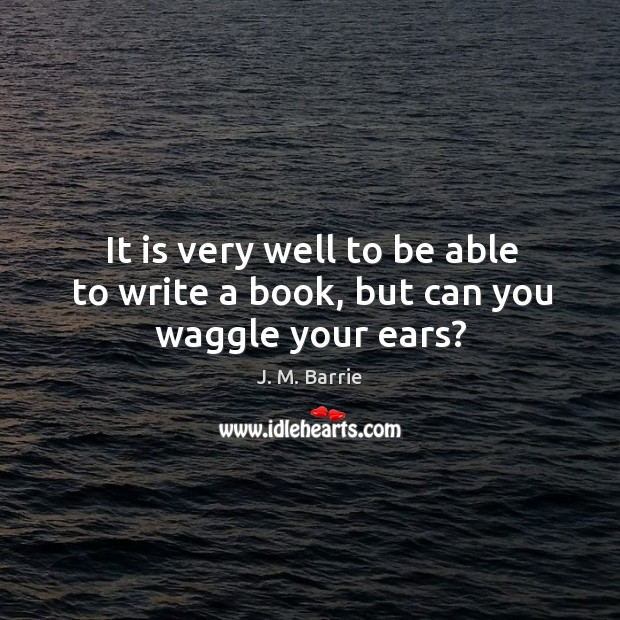 It is very well to be able to write a book, but can you waggle your ears? Image