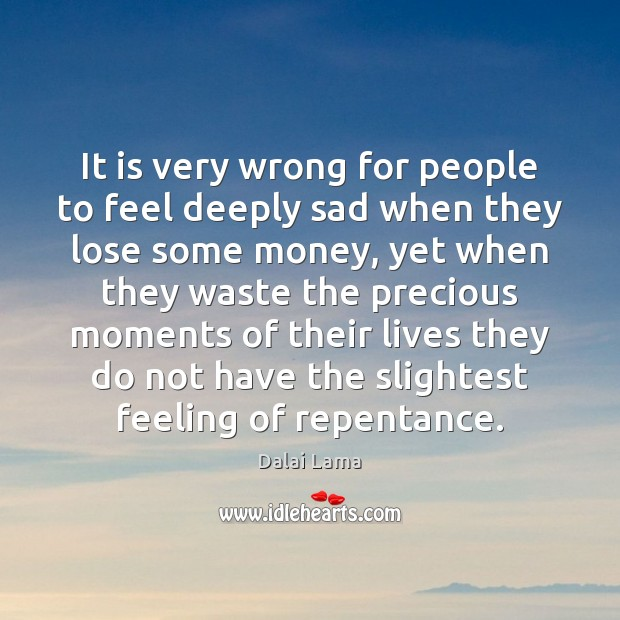 It is very wrong for people to feel deeply sad when they Image