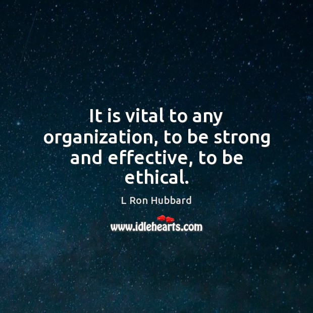 It is vital to any organization, to be strong and effective, to be ethical. Image