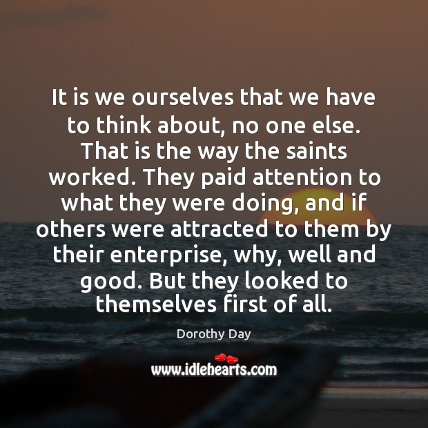It is we ourselves that we have to think about, no one Dorothy Day Picture Quote