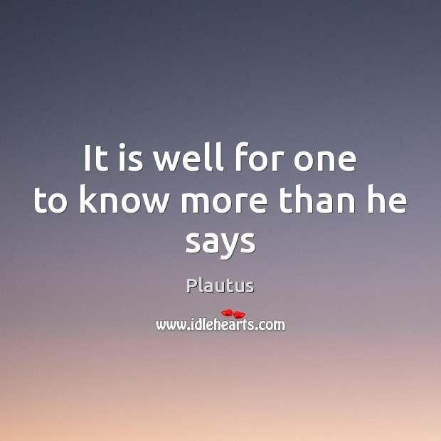 It is well for one to know more than he says Plautus Picture Quote