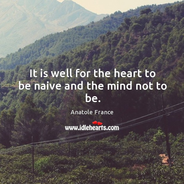 It is well for the heart to be naive and the mind not to be. Image