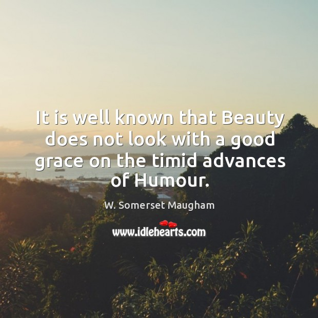 Image, It is well known that beauty does not look with a good grace on the timid advances of humour.