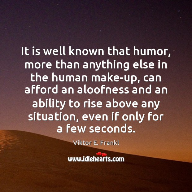 It is well known that humor, more than anything else in the Viktor E. Frankl Picture Quote
