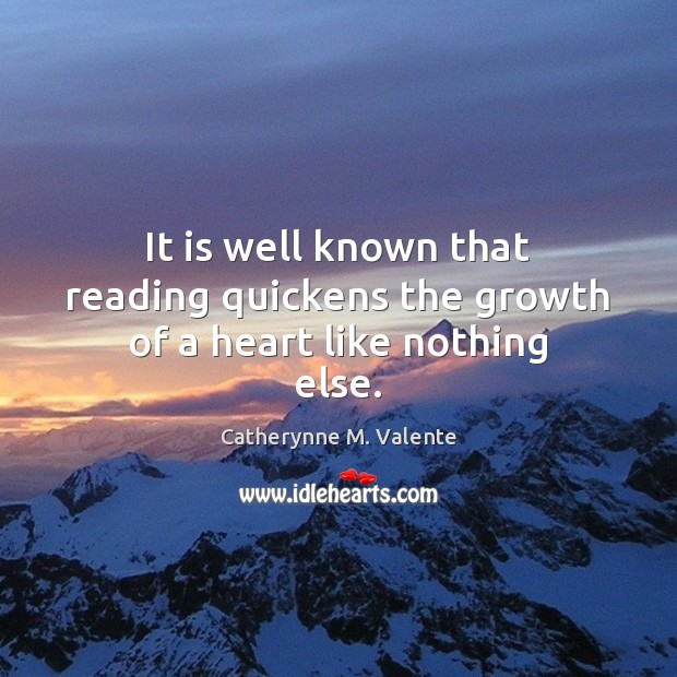 It is well known that reading quickens the growth of a heart like nothing else. Catherynne M. Valente Picture Quote