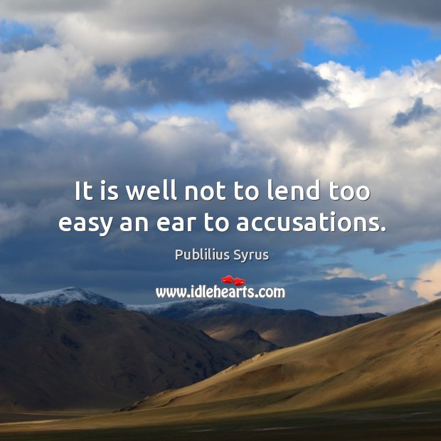 Image, It is well not to lend too easy an ear to accusations.