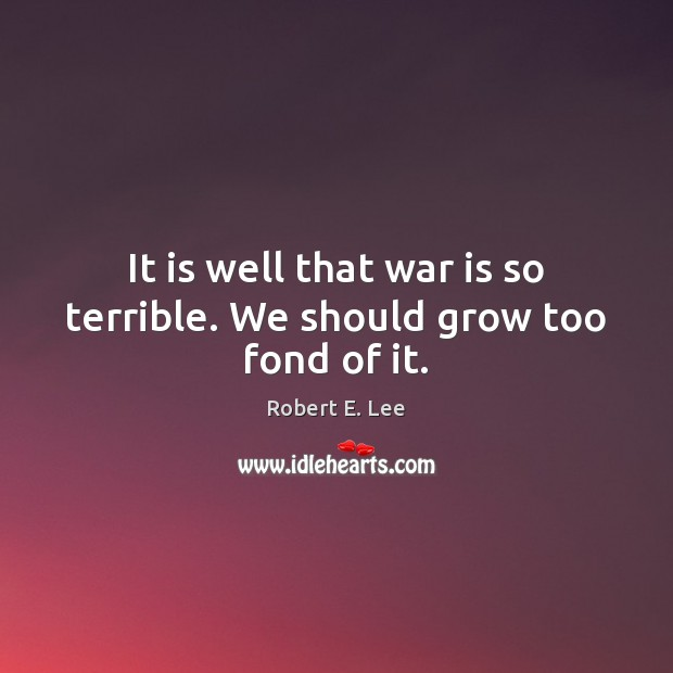 It is well that war is so terrible. We should grow too fond of it. Robert E. Lee Picture Quote