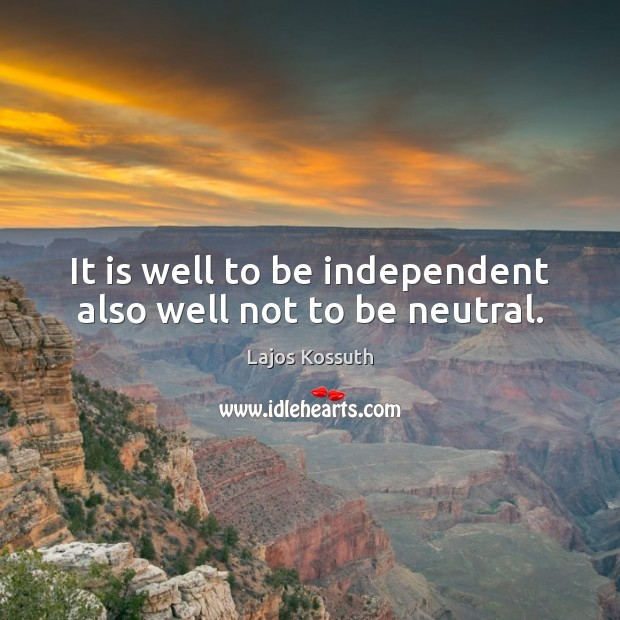 Image, It is well to be independent also well not to be neutral.