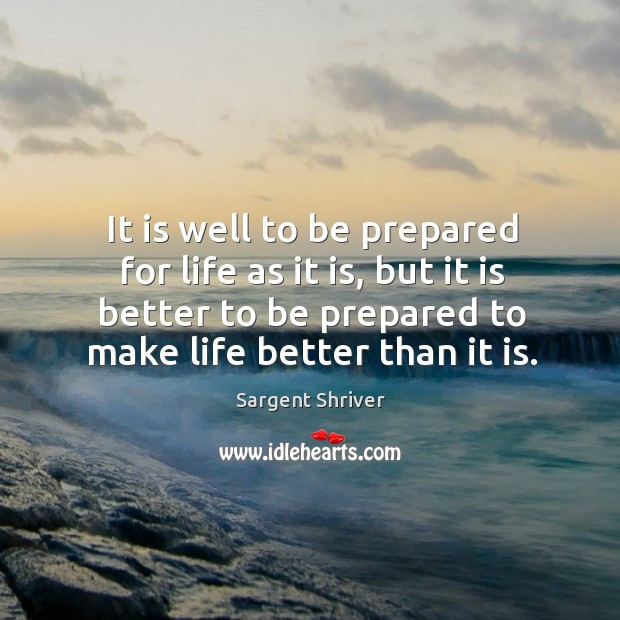 Image, It is well to be prepared for life as it is, but it is better to be prepared to make life better than it is.