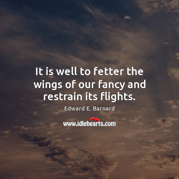 Image, It is well to fetter the wings of our fancy and restrain its flights.