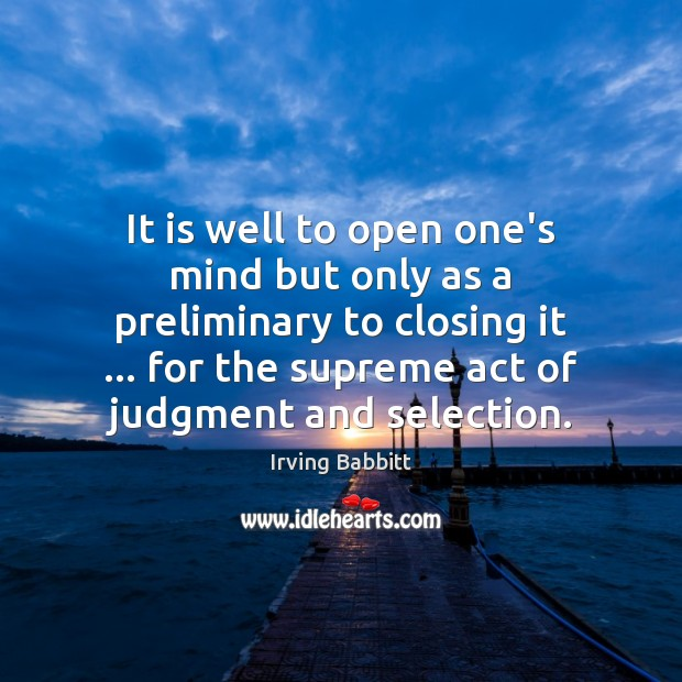 It is well to open one's mind but only as a preliminary Irving Babbitt Picture Quote