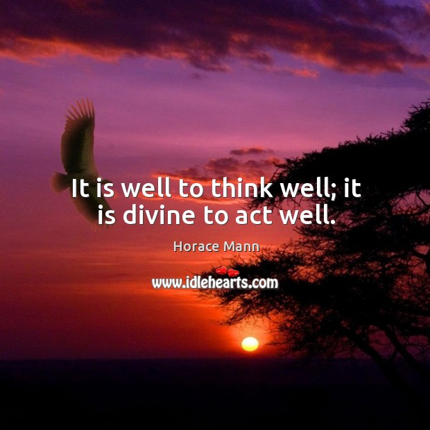 It is well to think well; it is divine to act well. Image
