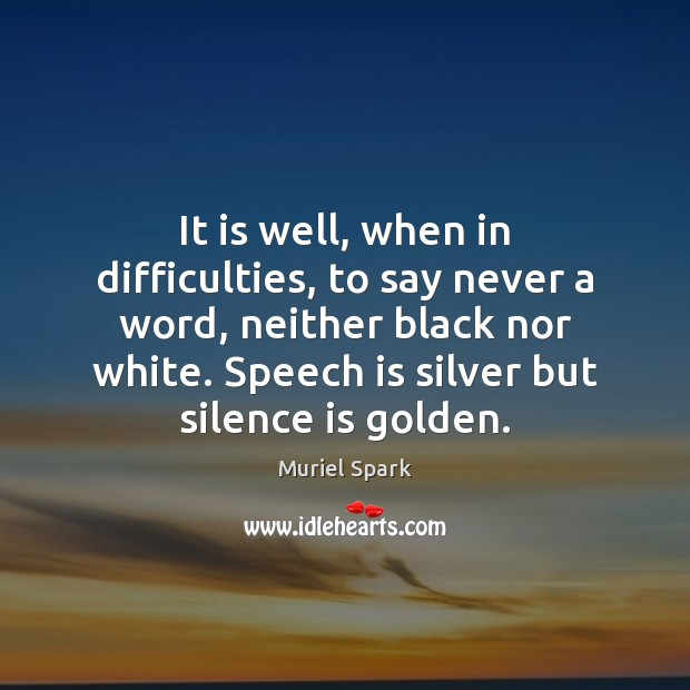 It is well, when in difficulties, to say never a word, neither Muriel Spark Picture Quote