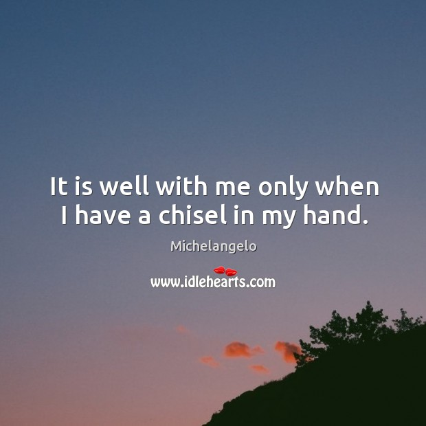 It is well with me only when I have a chisel in my hand. Image