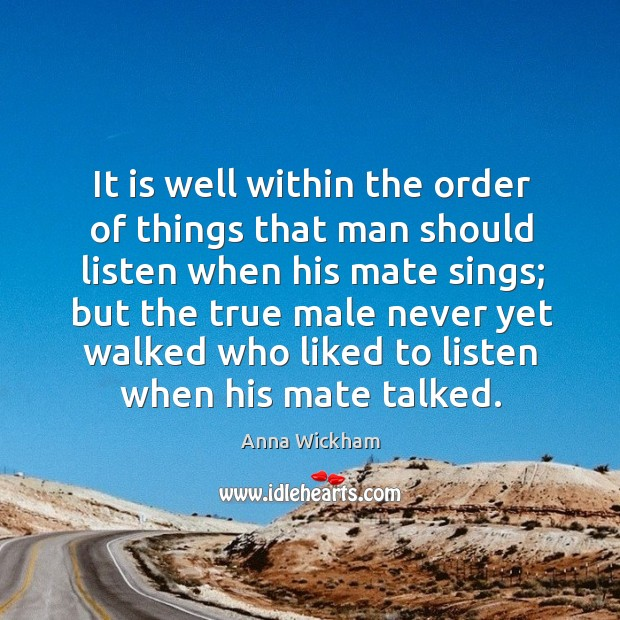 Image, It is well within the order of things that man should listen when his mate sings