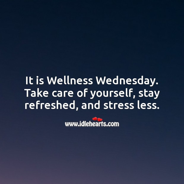 It is Wellness Wednesday. Take care of yourself, stay refreshed, and stress less. Wednesday Quotes Image