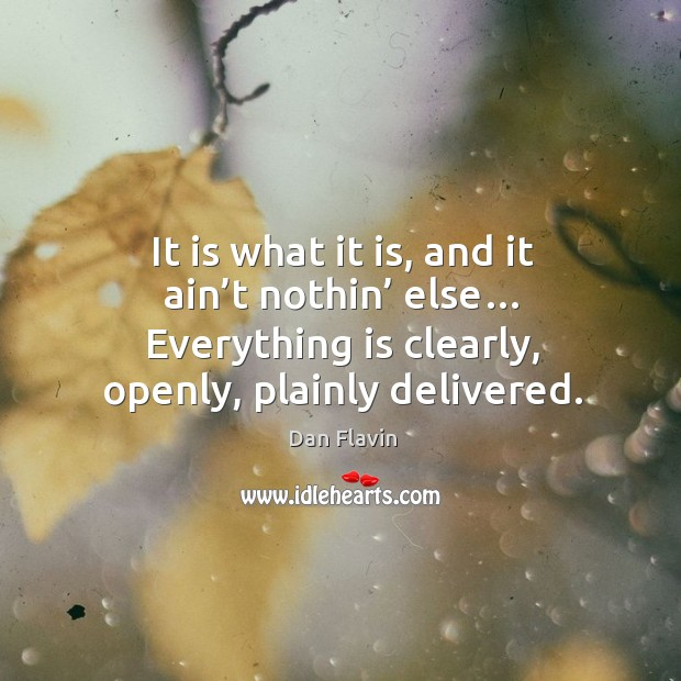 It is what it is, and it ain't nothin' else… everything is clearly, openly, plainly delivered. Image