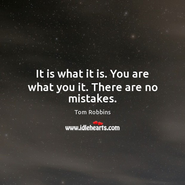 It is what it is. You are what you it. There are no mistakes. Image