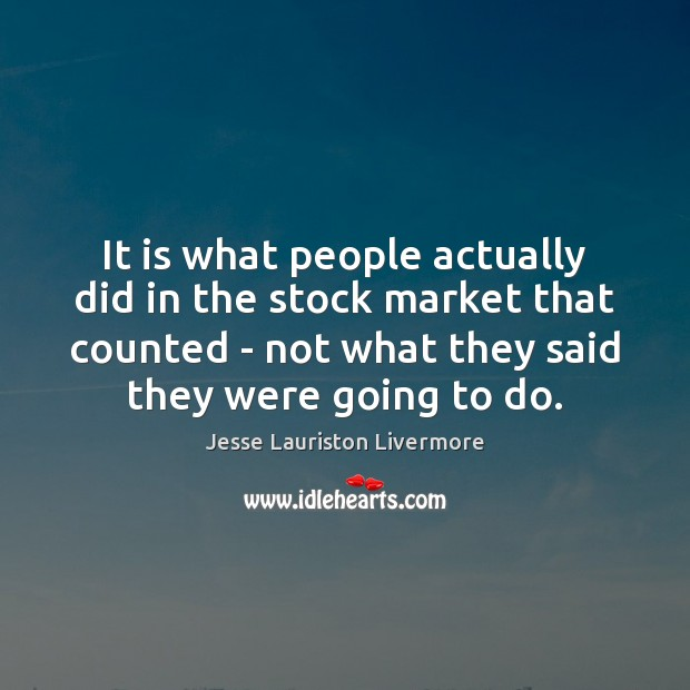 It is what people actually did in the stock market that counted Jesse Lauriston Livermore Picture Quote