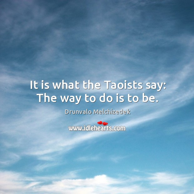 It is what the Taoists say: The way to do is to be. Image