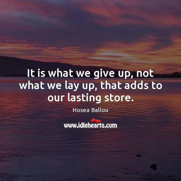 Hosea Ballou Picture Quote image saying: It is what we give up, not what we lay up, that adds to our lasting store.