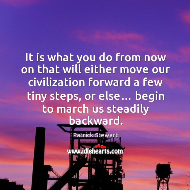 It is what you do from now on that will either move our civilization forward a few tiny steps, or else… Image