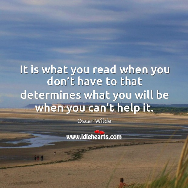 Image, It is what you read when you don't have to that determines what you will be when you can't help it.