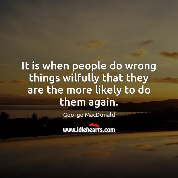 Image, It is when people do wrong things wilfully that they are the more likely to do them again.
