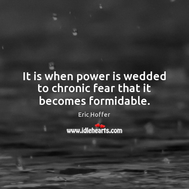 Image, It is when power is wedded to chronic fear that it becomes formidable.