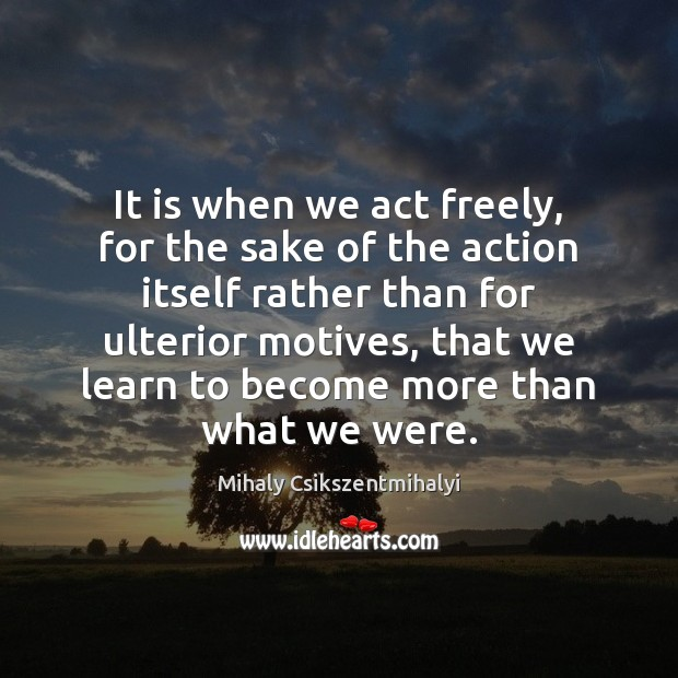 It is when we act freely, for the sake of the action Mihaly Csikszentmihalyi Picture Quote