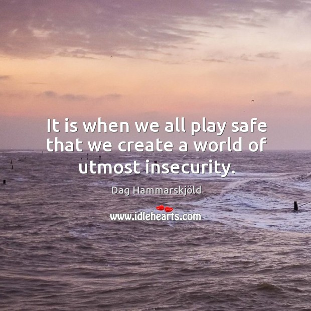 It is when we all play safe that we create a world of utmost insecurity. Image