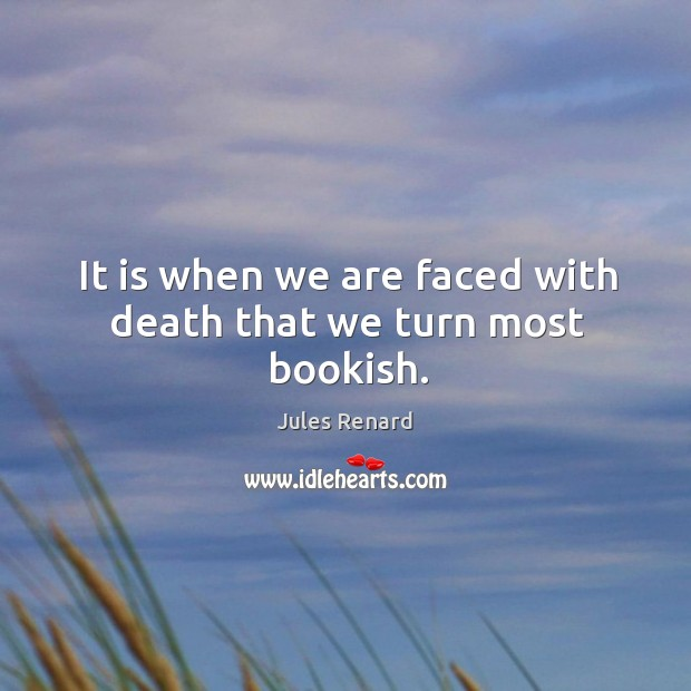 It is when we are faced with death that we turn most bookish. Jules Renard Picture Quote