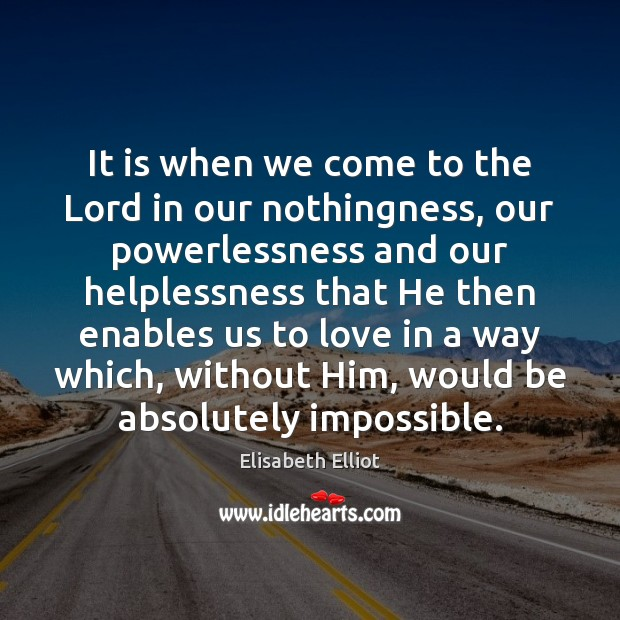 Elisabeth Elliot Picture Quote image saying: It is when we come to the Lord in our nothingness, our