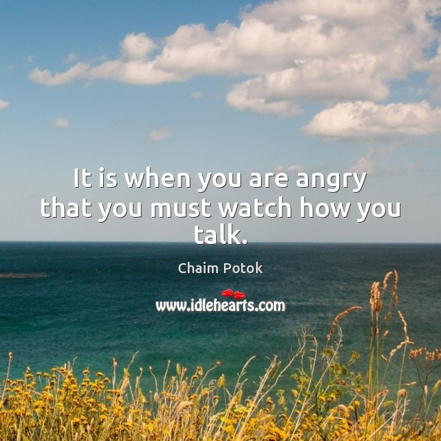 It is when you are angry that you must watch how you talk. Chaim Potok Picture Quote