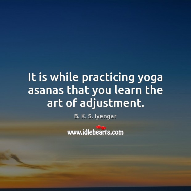 It is while practicing yoga asanas that you learn the art of adjustment. B. K. S. Iyengar Picture Quote