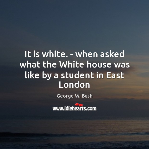 Image, It is white. – when asked what the White house was like by a student in East London