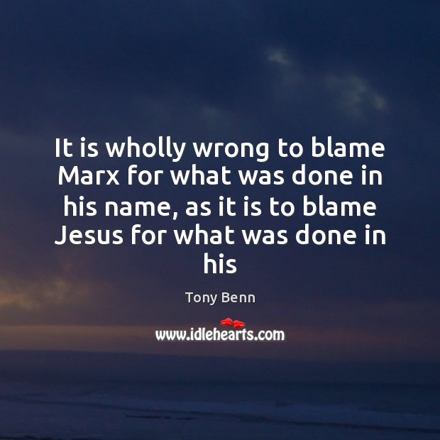 It is wholly wrong to blame Marx for what was done in Tony Benn Picture Quote