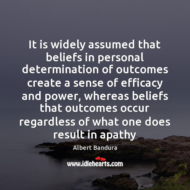 It is widely assumed that beliefs in personal determination of outcomes create Albert Bandura Picture Quote