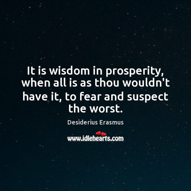 It is wisdom in prosperity, when all is as thou wouldn't have Desiderius Erasmus Picture Quote