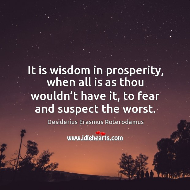 It is wisdom in prosperity, when all is as thou wouldn't have it, to fear and suspect the worst. Image