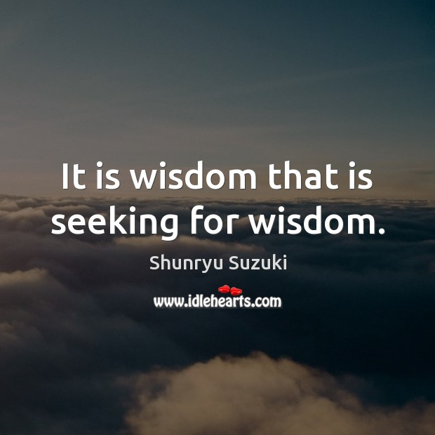 Image, It is wisdom that is seeking for wisdom.