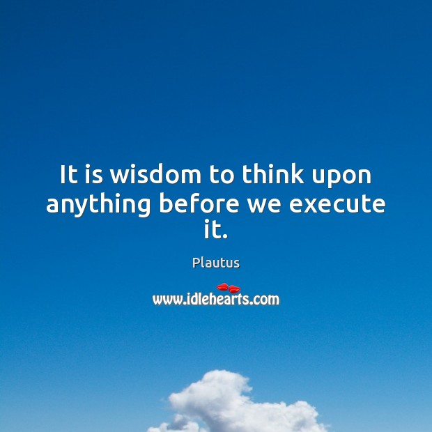 It is wisdom to think upon anything before we execute it. Plautus Picture Quote