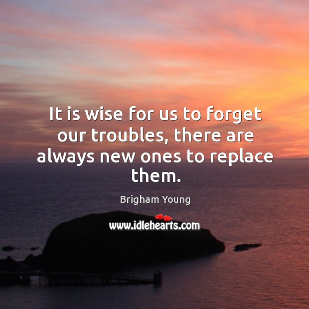 It is wise for us to forget our troubles, there are always new ones to replace them. Image