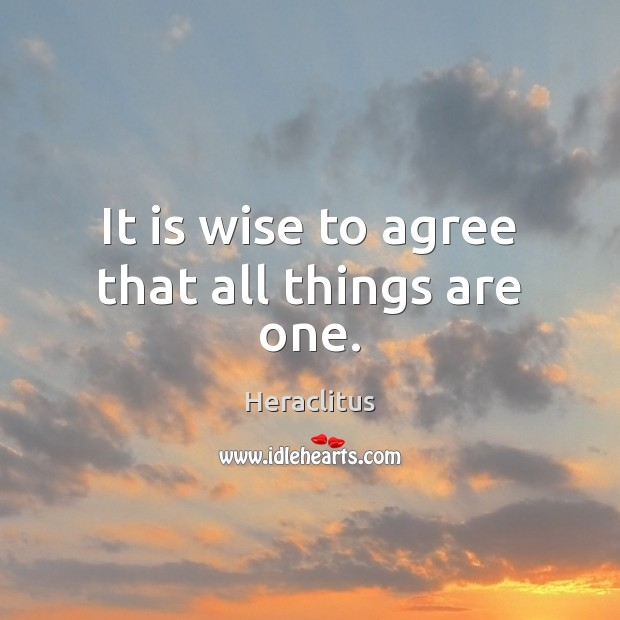 It is wise to agree that all things are one. Heraclitus Picture Quote