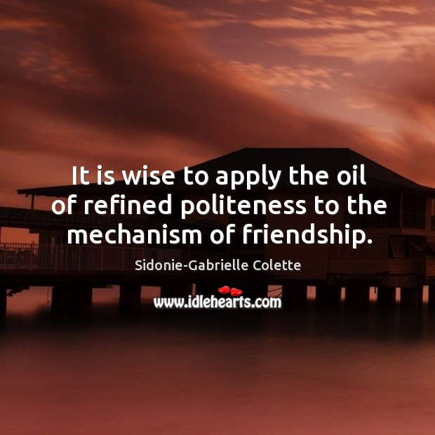 It is wise to apply the oil of refined politeness to the mechanism of friendship. Sidonie-Gabrielle Colette Picture Quote