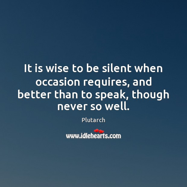It is wise to be silent when occasion requires, and better than Plutarch Picture Quote