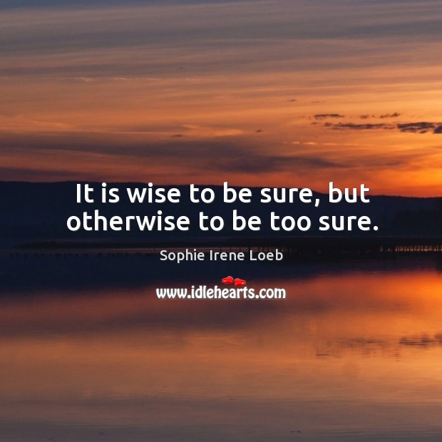 It is wise to be sure, but otherwise to be too sure. Sophie Irene Loeb Picture Quote